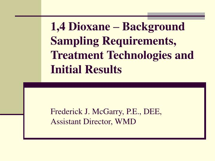 1,4 Dioxane – Background Sampling Requirements, Treatment Technologies and Initial Results