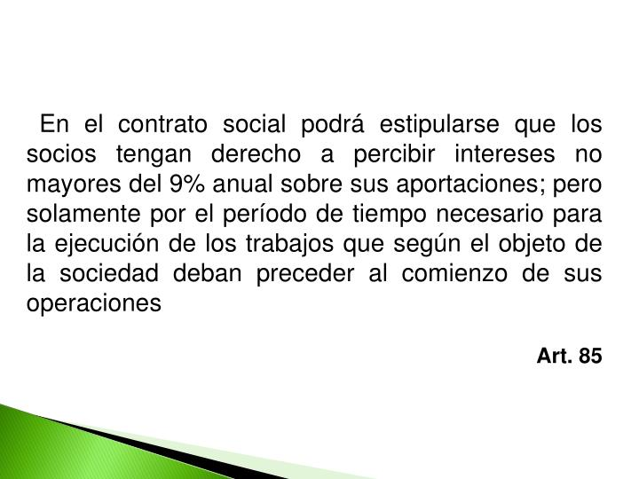En el contrato social podrá estipularse que los socios tengan derecho a percibir intereses no mayores del 9% anual sobre sus aportaciones; pero solamente por el período de tiempo necesario para la ejecución de los trabajos que según el objeto de la sociedad deban preceder al comienzo de sus operaciones