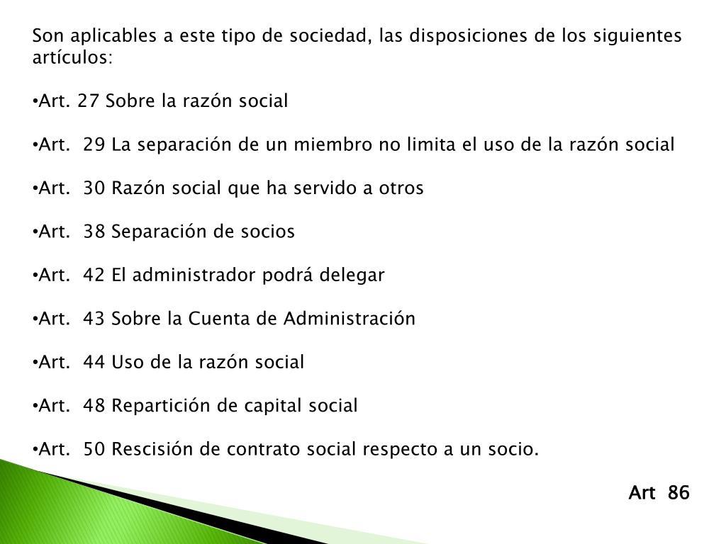 Son aplicables a este tipo de sociedad, las disposiciones de los siguientes artículos: