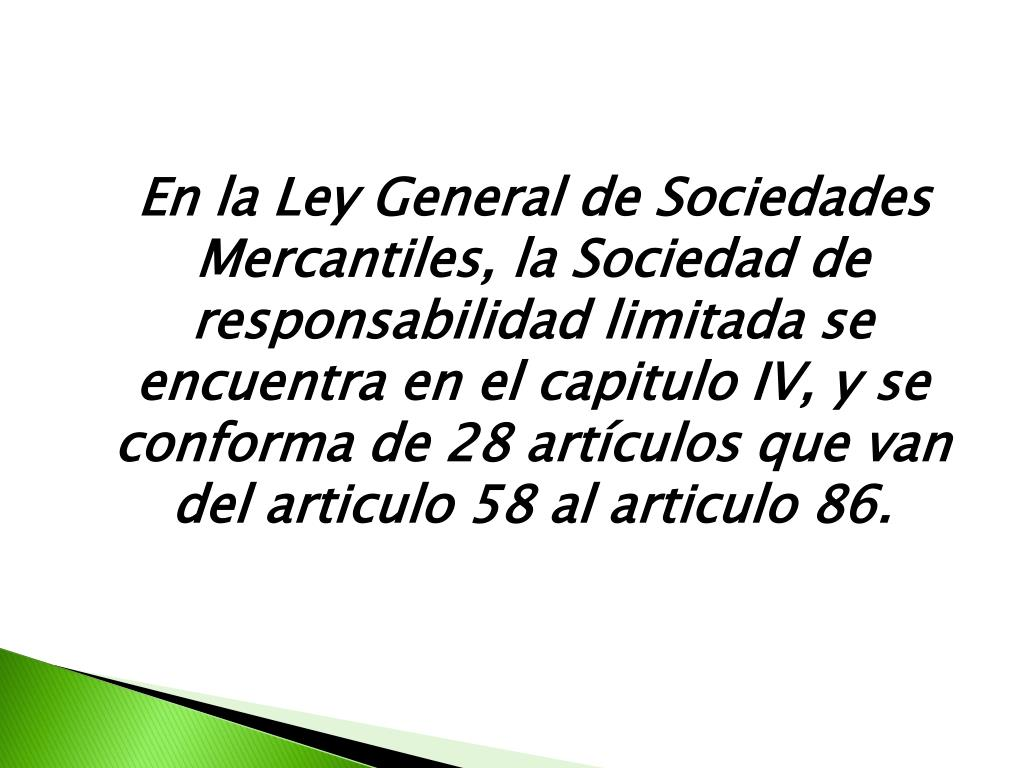 En la Ley General de Sociedades Mercantiles, la Sociedad de responsabilidad limitada se encuentra en el capitulo IV, y se conforma de 28 artículos que van del articulo 58 al articulo 86.