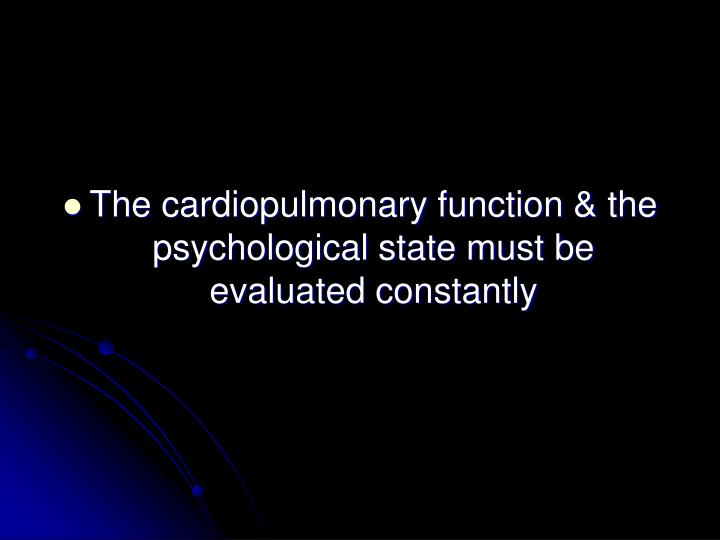 The cardiopulmonary function & the psychological state must be evaluated constantly