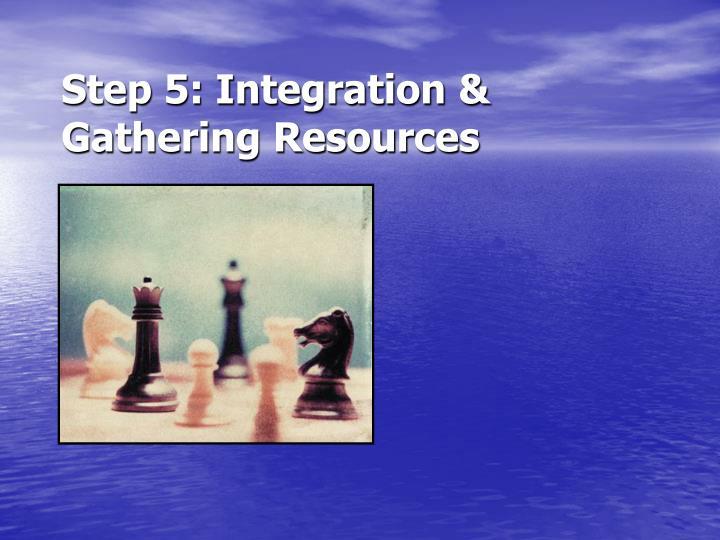 Step 5: Integration & Gathering Resources