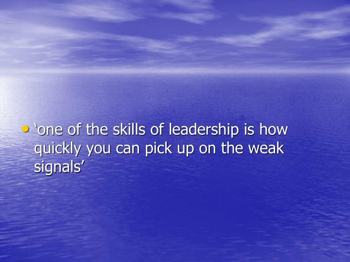 'one of the skills of leadership is how quickly you can pick up on the weak signals'