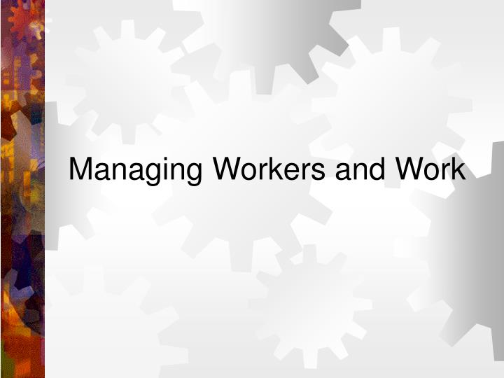 Managing Workers and Work