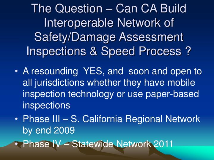 The Question – Can CA Build Interoperable Network of  Safety/Damage Assessment Inspections & Speed Process ?