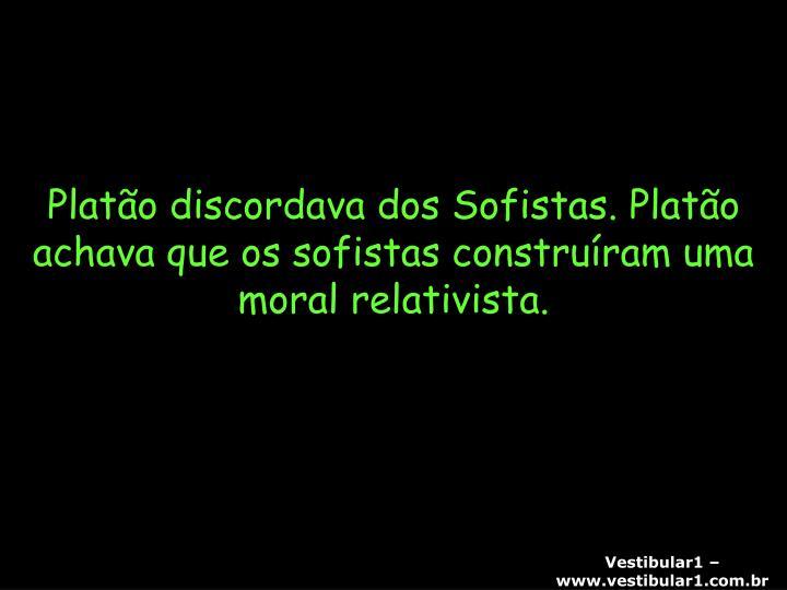 Platão discordava dos Sofistas. Platão achava que os sofistas construíram uma moral relativista.
