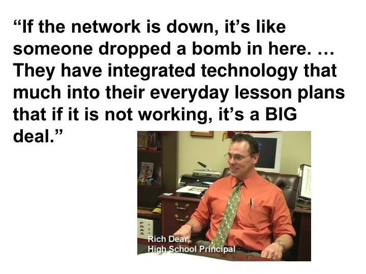 """If the network is down, it's like someone dropped a bomb in here. … They have integrated technology that much into their everyday lesson plans that if it is not working, it's a BIG deal."""