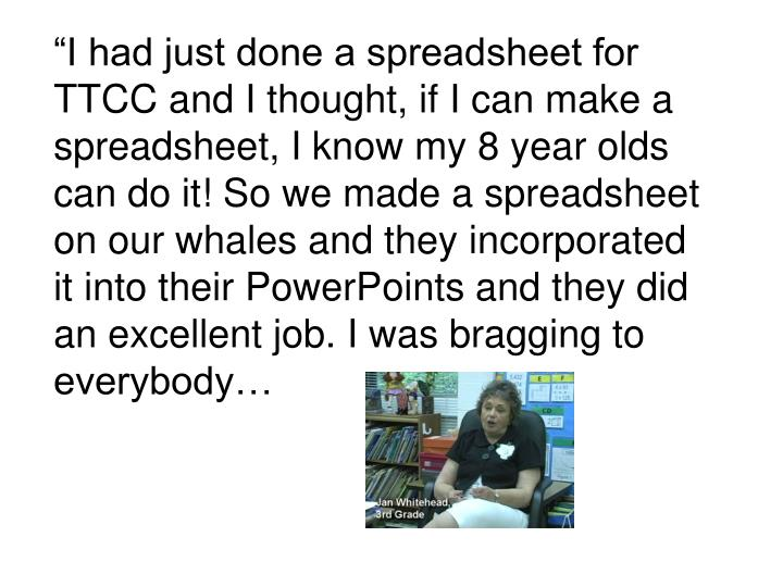 """I had just done a spreadsheet for TTCC and I thought, if I can make a spreadsheet, I know my 8 year olds can do it! So we made a spreadsheet on our whales and they incorporated it into their PowerPoints and they did an excellent job. I was bragging to everybody…"