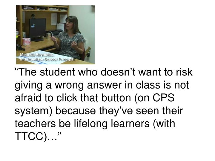 """The student who doesn't want to risk giving a wrong answer in class is not afraid to click that button (on CPS system) because they've seen their teachers be lifelong learners (with TTCC)…"""