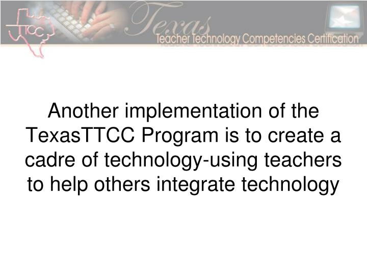 Another implementation of the TexasTTCC Program is to create a cadre of technology-using teachers to help others integrate technology