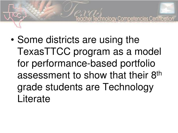 Some districts are using the TexasTTCC program as a model for performance-based portfolio assessment to show that their 8