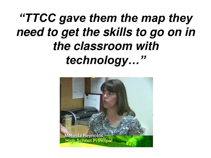 Ttcc gave them the map they need to get the skills to go on in the classroom with technology