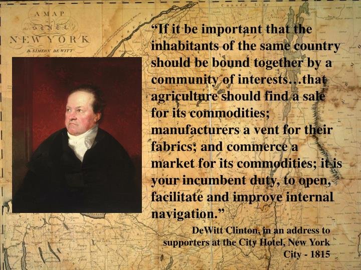 """""""If it be important that the inhabitants of the same country should be bound together by a community of interests…that agriculture should find a sale for its commodities; manufacturers a vent for their fabrics; and commerce a market for its commodities; it is your incumbent duty, to open, facilitate and improve internal navigation."""""""