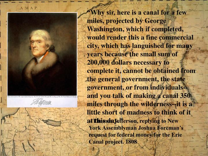 """""""Why sir, here is a canal for a few miles, projected by George Washington, which if completed, would render this a fine commercial city, which has languished for many years because the small sum of 200,000 dollars necessary to complete it, cannot be obtained from the general government, the state government, or from individuals--and you talk of making a canal 350 miles through the wilderness--it is a little short of madness to think of it at this day."""""""