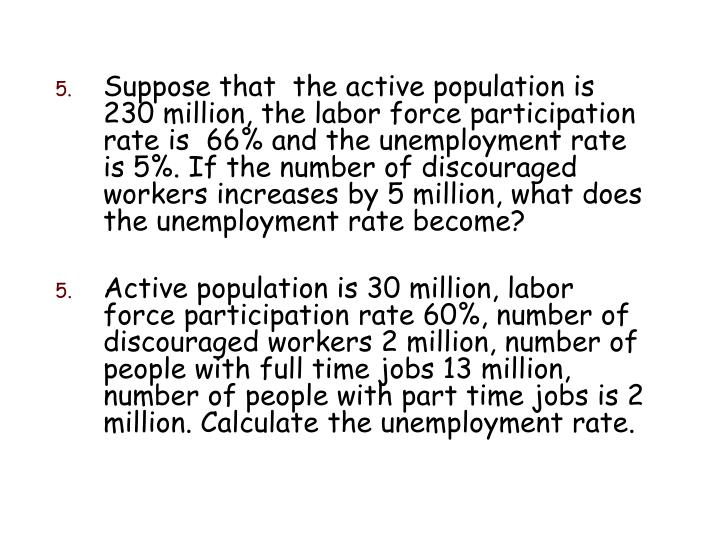 Suppose that  the active population is 230 million, the labor force participation rate is  66% and the unemployment rate is 5%. If the number of discouraged workers increases by 5 million, what does the unemployment rate become?