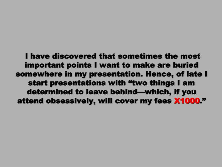 """I have discovered that sometimes the most important points I want to make are buried somewhere in my presentation. Hence, of late I start presentations with """"two things I am determined to leave behind—which, if you attend obsessively, will cover my fees"""