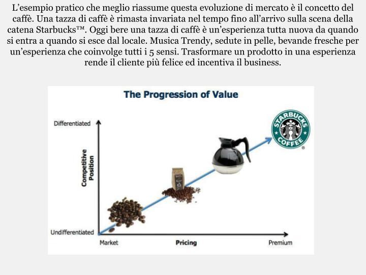 L'esempio pratico che meglio riassume questa evoluzione di mercato è il concetto del caffè. Una tazza di caffè è rimasta invariata nel tempo fino all'arrivo sulla scena della catena Starbucks™. Oggi bere una tazza di caffè è un'esperienza tutta nuova da quando si entra a quando si esce dal locale. Musica Trendy, sedute in pelle, bevande fresche per un'esperienza che coinvolge tutti i 5 sensi. Trasformare un prodotto in una esperienza rende il cliente più felice ed incentiva il business.