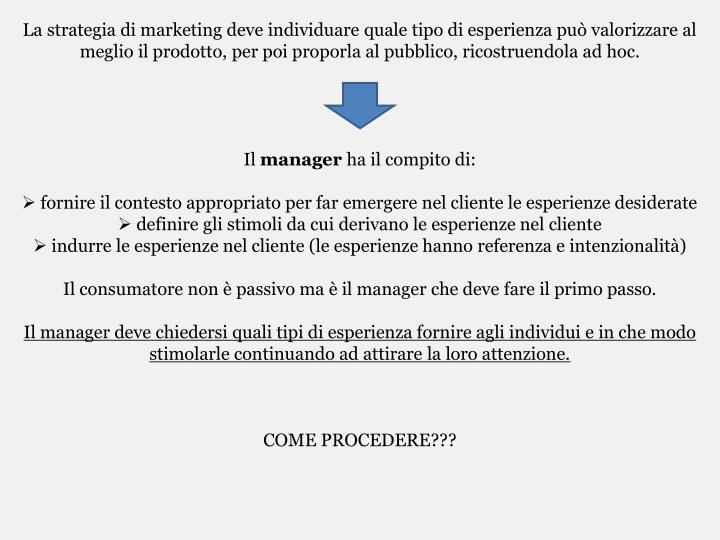 La strategia di marketing deve individuare quale tipo di esperienza può valorizzare al meglio il prodotto, per poi proporla al pubblico, ricostruendola ad hoc.