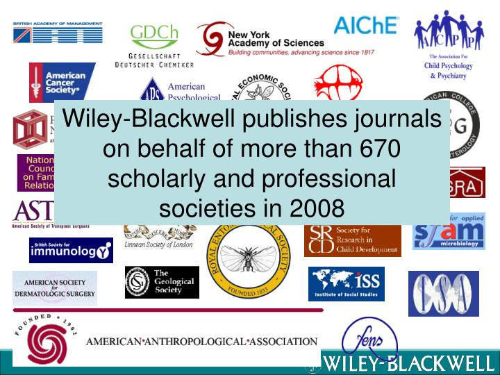 Wiley-Blackwell publishes journals on behalf of more than 670 scholarly and professional societies in 2008