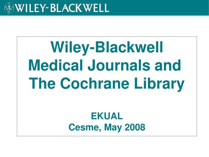 Wiley blackwell medical journals and the cochrane library ekual cesme may 2008