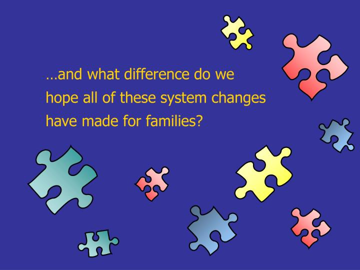 …and what difference do we hope all of these system changes have made for families?