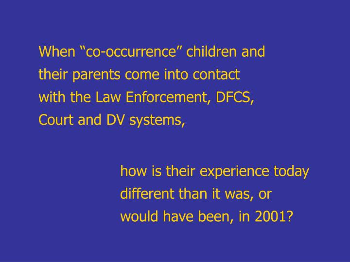 "When ""co-occurrence"" children and their parents come into contact with the Law Enforcement, DFCS, Court and DV systems,"
