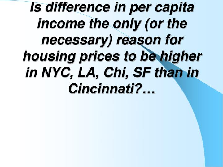 Is difference in per capita income the only (or the necessary) reason for housing prices to be higher in NYC, LA, Chi, SF than in Cincinnati?…