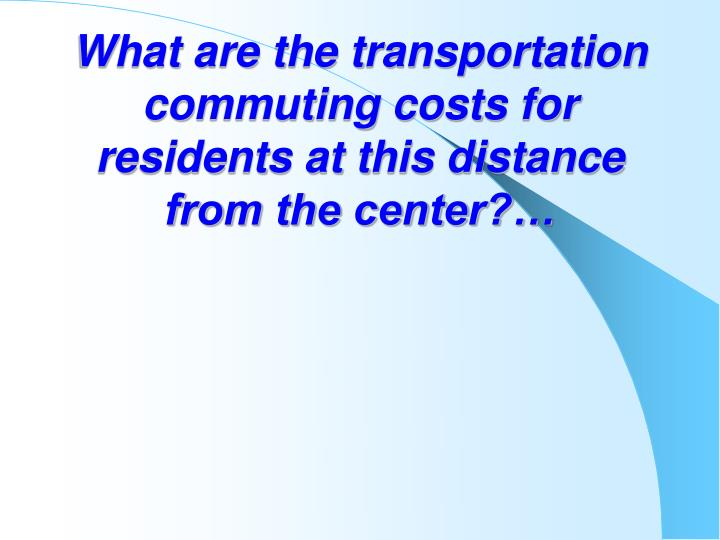 What are the transportation commuting costs for residents at this distance from the center?…