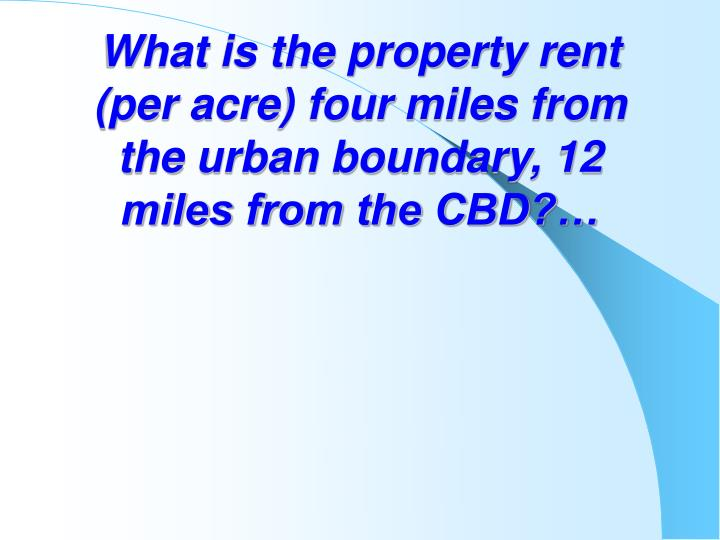 What is the property rent (per acre) four miles from the urban boundary, 12 miles from the CBD?…