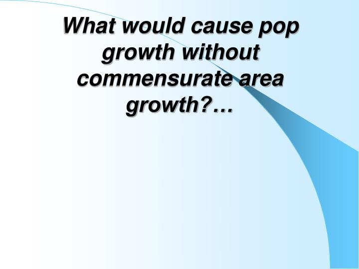 What would cause pop growth without commensurate area growth?…