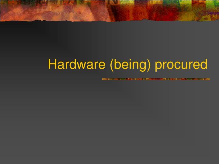 Hardware (being) procured
