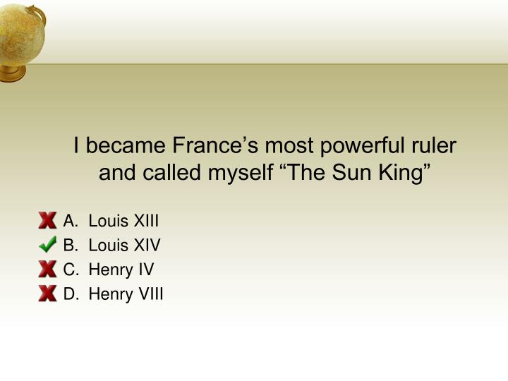 I became Frances most powerful ruler and called myself The Sun King
