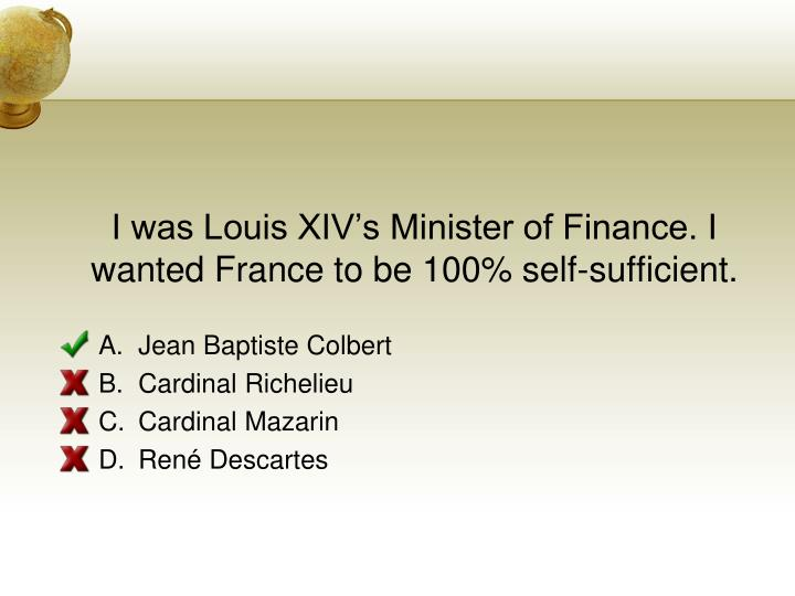 I was Louis XIVs Minister of Finance. I wanted France to be 100% self-sufficient.