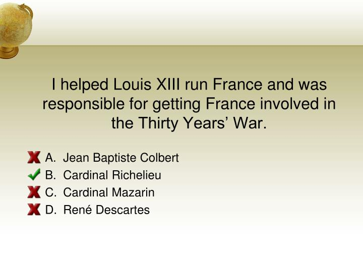 I helped Louis XIII run France and was responsible for getting France involved in the Thirty Years War.