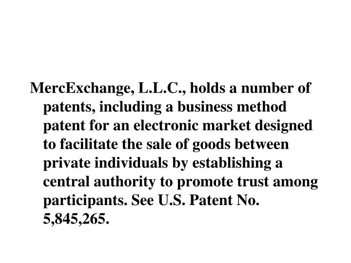 MercExchange, L.L.C., holds a number of patents, including a business method patent for an electronic market designed to facilitate the sale of goods between private individuals by establishing a central authority to promote trust among participants. See U.S. Patent No. 5,845,265.