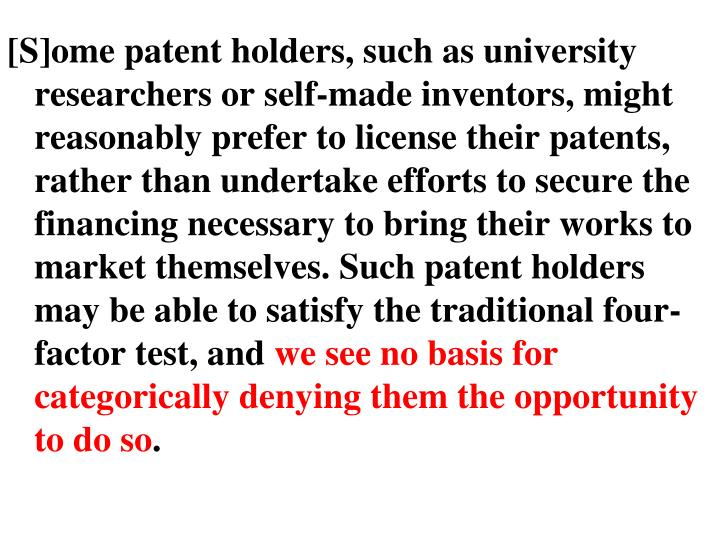 [S]ome patent holders, such as university researchers or self-made inventors, might reasonably prefer to license their patents, rather than undertake efforts to secure the financing necessary to bring their works to market themselves. Such patent holders may be able to satisfy the traditional four-factor test, and