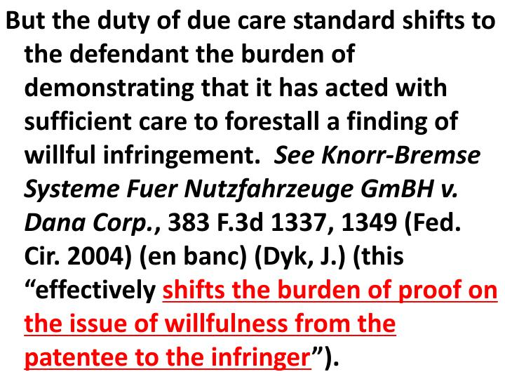 But the duty of due care standard shifts to the defendant the burden of demonstrating that it has acted with sufficient care to forestall a finding of willful infringement.