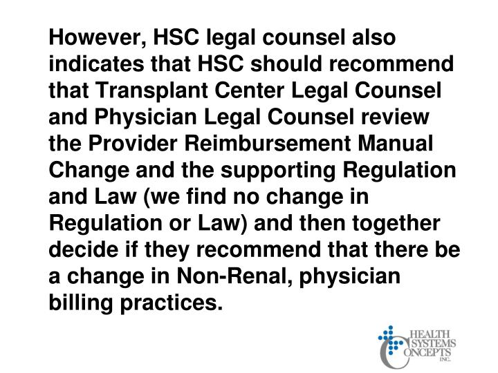 However, HSC legal counsel also indicates that HSC should recommend that Transplant Center Legal Counsel and Physician Legal Counsel review the Provider Reimbursement Manual Change and the supporting Regulation and Law (we find no change in Regulation or Law) and then together decide if they recommend that there be a change in Non-Renal, physician billing practices.