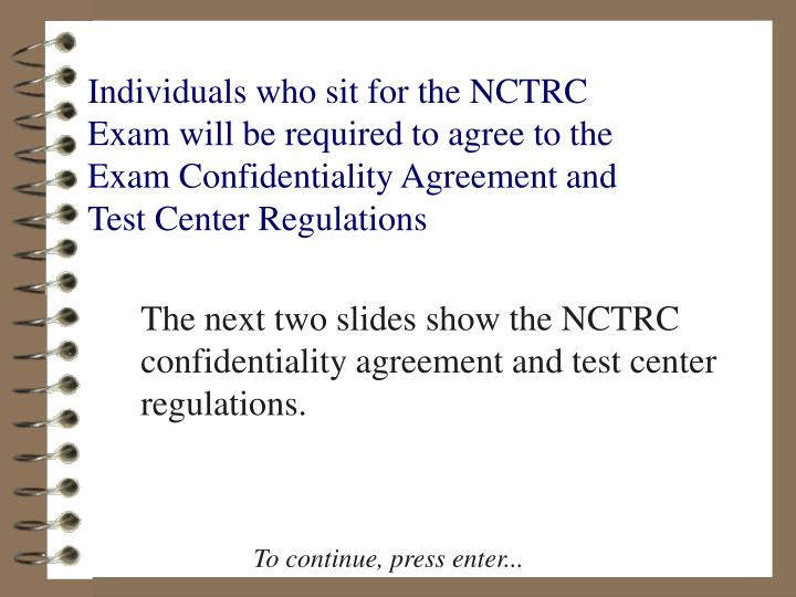 Individuals who sit for the NCTRC Exam will be required to agree to the Exam Confidentiality Agreement and Test Center Regulations