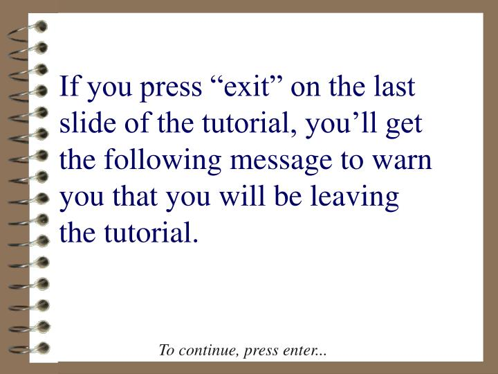 "If you press ""exit"" on the last slide of the tutorial, you'll get the following message to warn you that you will be leaving the tutorial."