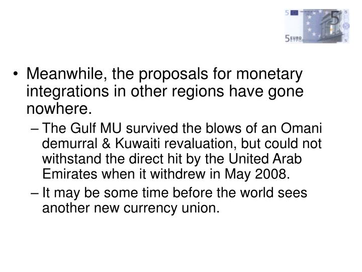 Meanwhile, the proposals for monetary integrations in other regions have gone nowhere.