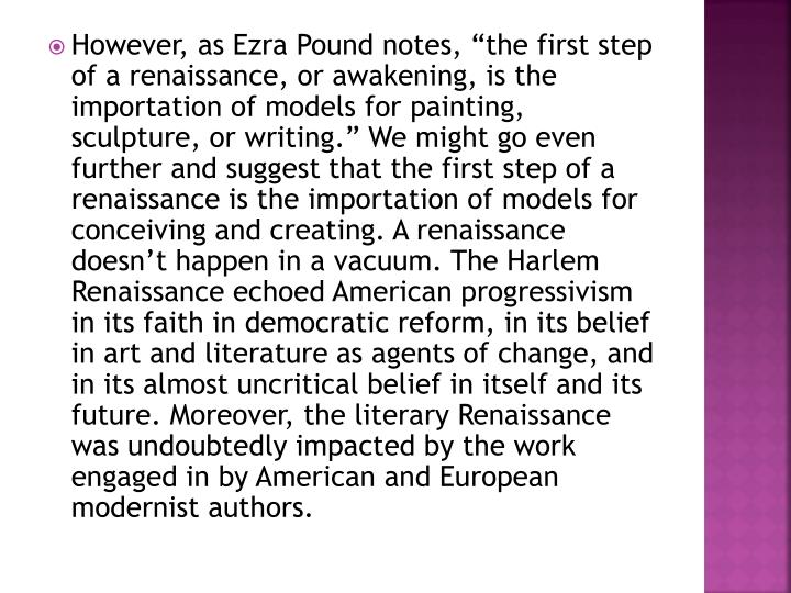 "However, as Ezra Pound notes, ""the first step of a renaissance, or awakening, is the importation of models for painting, sculpture, or writing."" We might go even further and suggest that the first step of a renaissance is the importation of models for conceiving and creating. A renaissance doesn't happen in a vacuum. The Harlem Renaissance echoed American progressivism in its faith in democratic reform, in its belief in art and literature as agents of change, and in its almost uncritical belief in itself and its future. Moreover, the literary Renaissance was undoubtedly impacted by the work engaged in by American and European modernist authors."