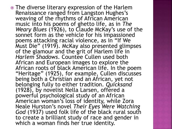 The diverse literary expression of the Harlem Renaissance ranged from Langston Hughes's weaving of the rhythms of African American music into his poems of ghetto life, as in