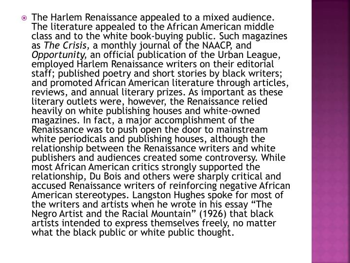 The Harlem Renaissance appealed to a mixed audience. The literature appealed to the African American middle class and to the white book-buying public. Such magazines as