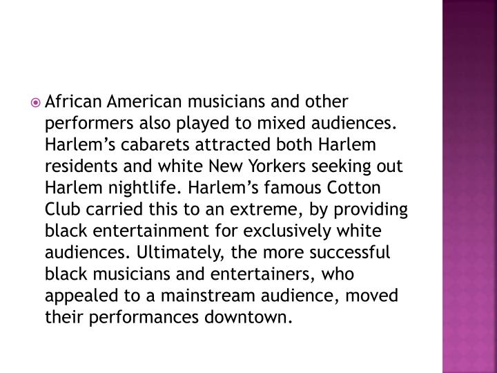 African American musicians and other performers also played to mixed audiences. Harlem's cabarets attracted both Harlem residents and white New Yorkers seeking out Harlem nightlife. Harlem's famous Cotton Club carried this to an extreme, by providing black entertainment for exclusively white audiences. Ultimately, the more successful black musicians and entertainers, who appealed to a mainstream audience, moved their performances downtown.