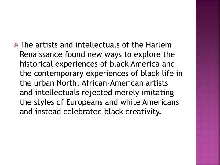 The artists and intellectuals of the Harlem Renaissance found new ways to explore the historical experiences of black America and the contemporary experiences of black life in the urban North. African-American artists and intellectuals rejected merely imitating the styles of Europeans and white Americans and instead celebrated black creativity.