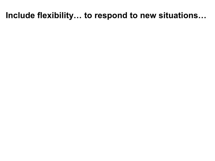 Include flexibility… to respond to new situations…