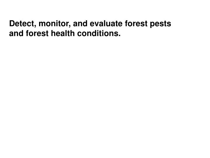 Detect, monitor, and evaluate forest pests and forest health conditions.