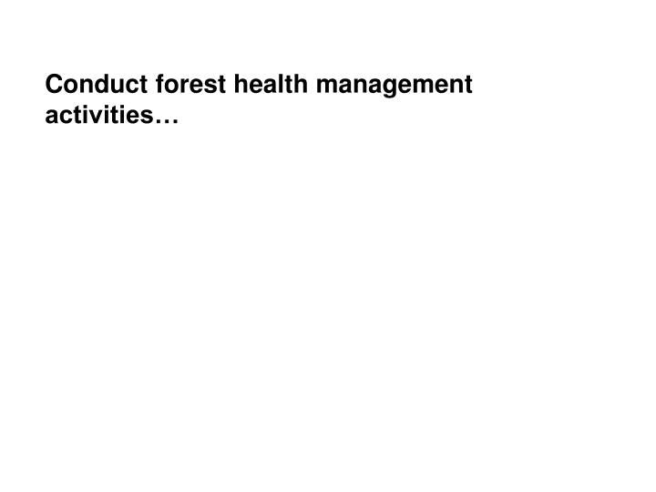 Conduct forest health management activities…