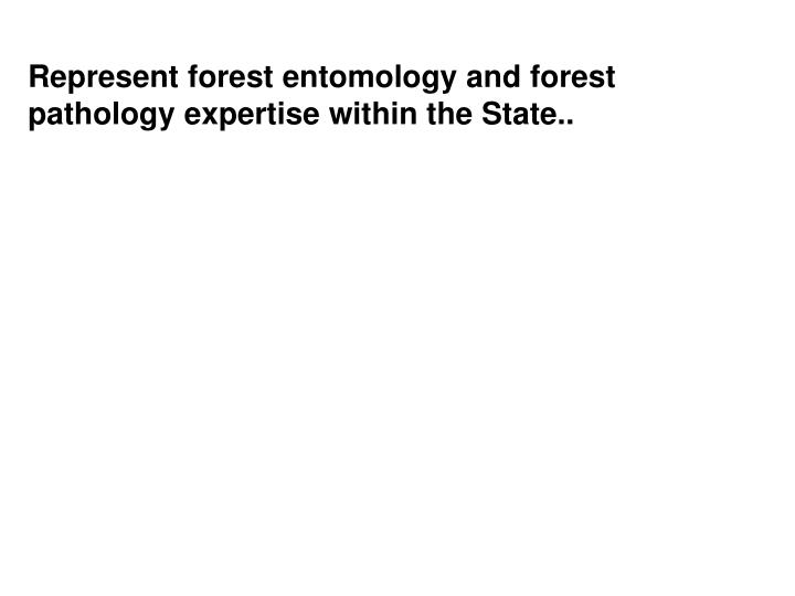 Represent forest entomology and forest pathology expertise within the State..